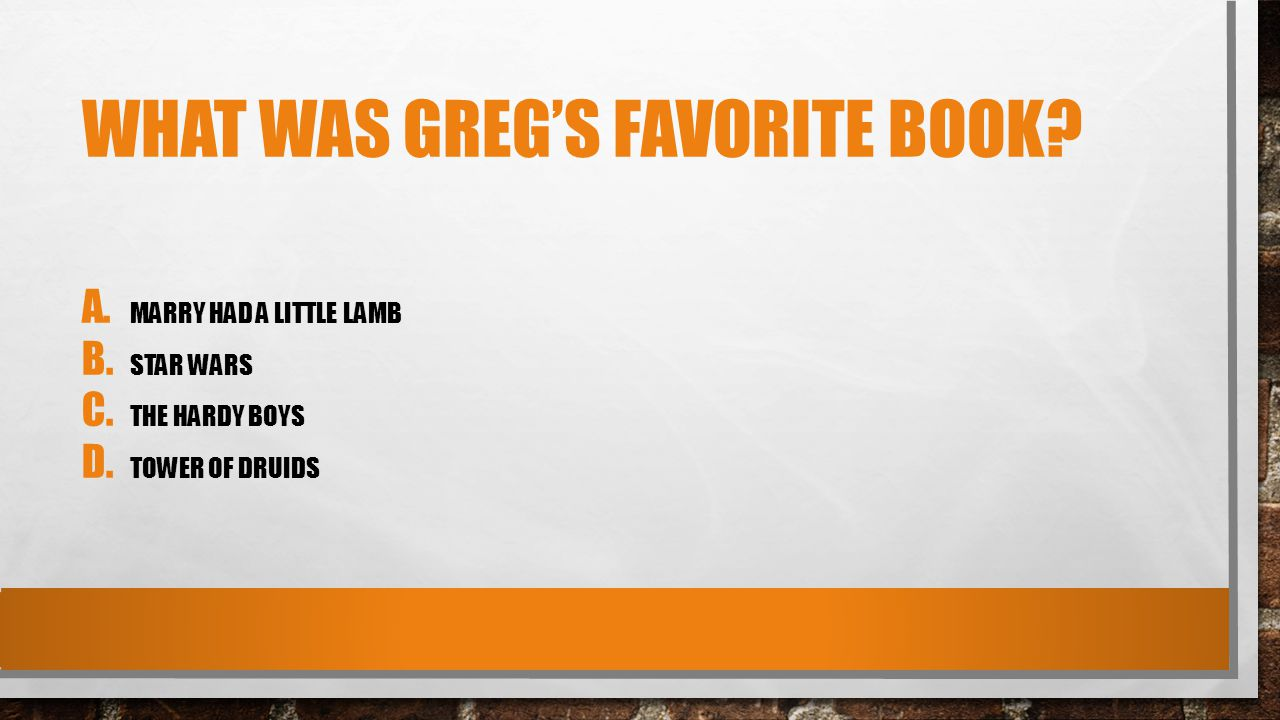 WHAT WAS GREG'S FAVORITE BOOK. A. MARRY HAD A LITTLE LAMB B.