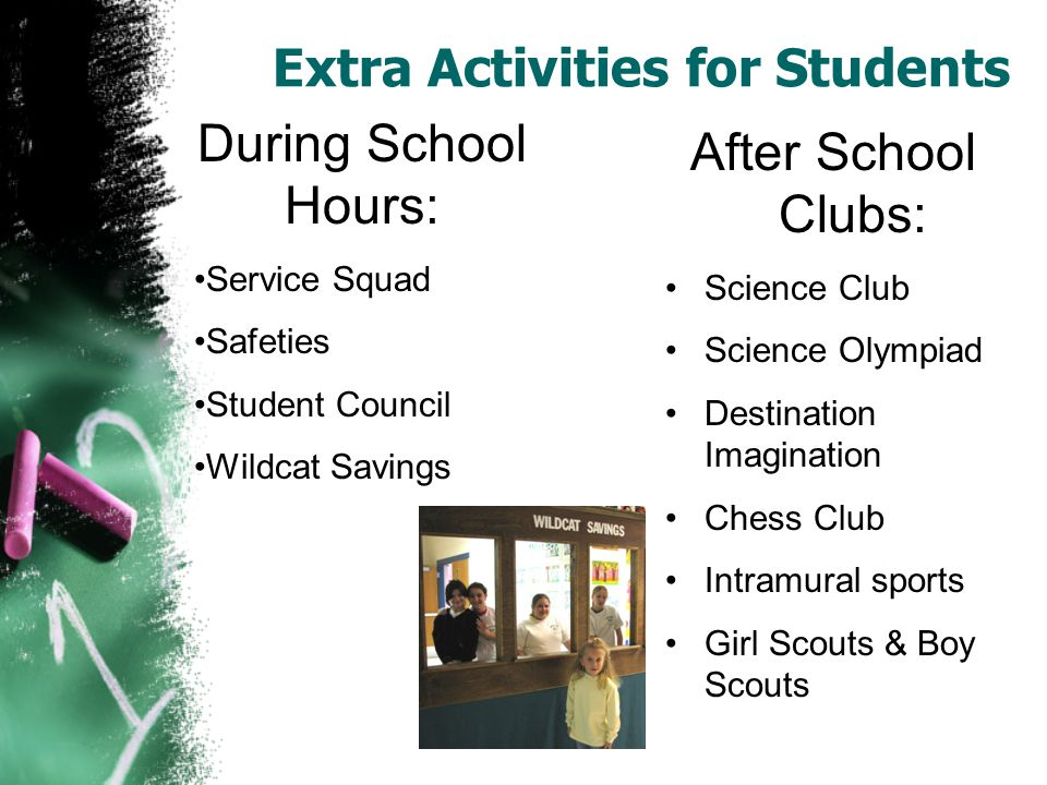 Extra Activities for Students After School Clubs: Science Club Science Olympiad Destination Imagination Chess Club Intramural sports Girl Scouts & Boy Scouts During School Hours: Service Squad Safeties Student Council Wildcat Savings