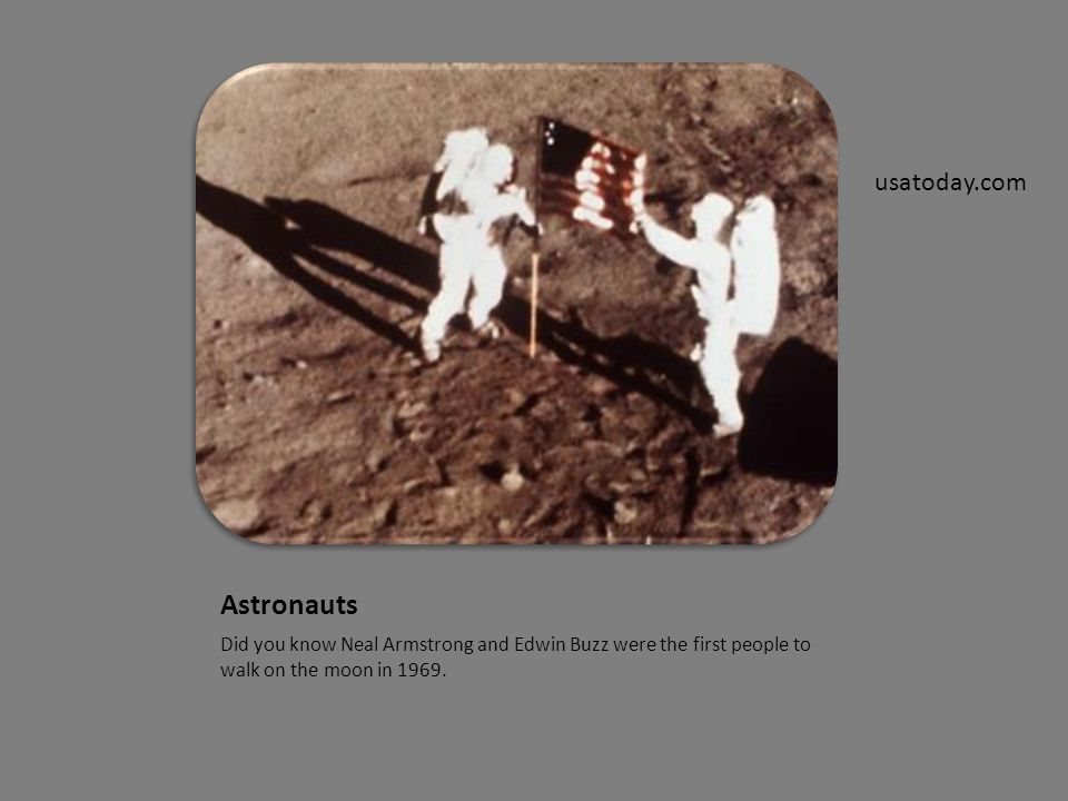 Astronauts Did you know Neal Armstrong and Edwin Buzz were the first people to walk on the moon in 1969.
