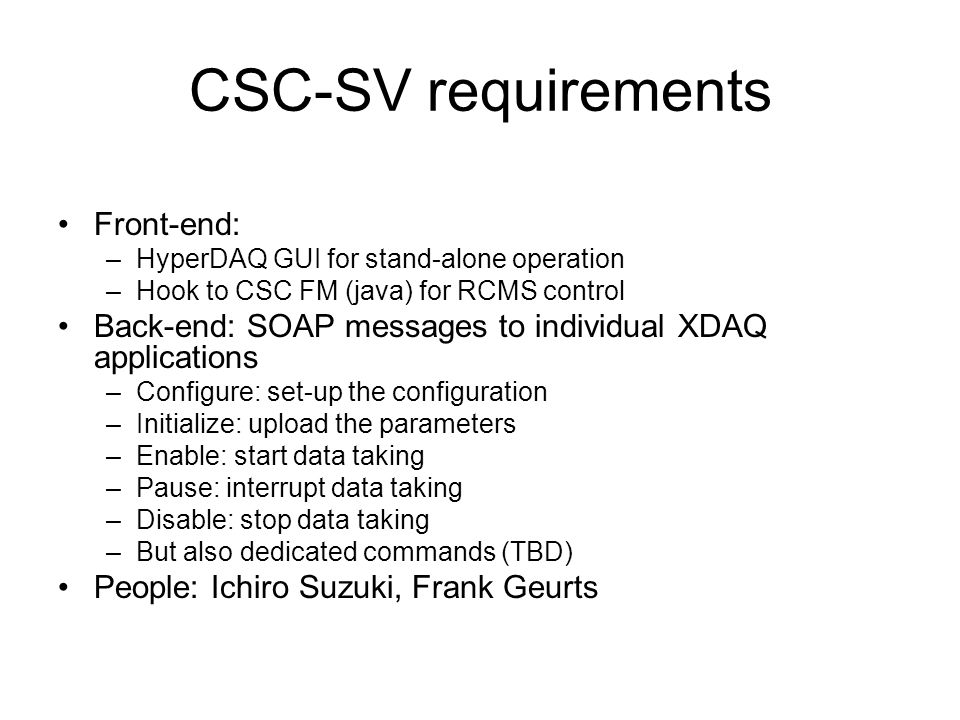 CSC-SV requirements Front-end: –HyperDAQ GUI for stand-alone operation –Hook to CSC FM (java) for RCMS control Back-end: SOAP messages to individual XDAQ applications –Configure: set-up the configuration –Initialize: upload the parameters –Enable: start data taking –Pause: interrupt data taking –Disable: stop data taking –But also dedicated commands (TBD) People: Ichiro Suzuki, Frank Geurts