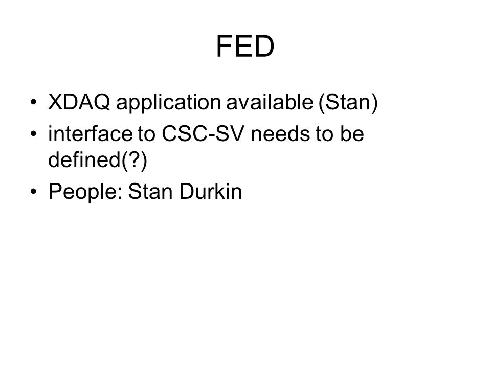 FED XDAQ application available (Stan) interface to CSC-SV needs to be defined( ) People: Stan Durkin