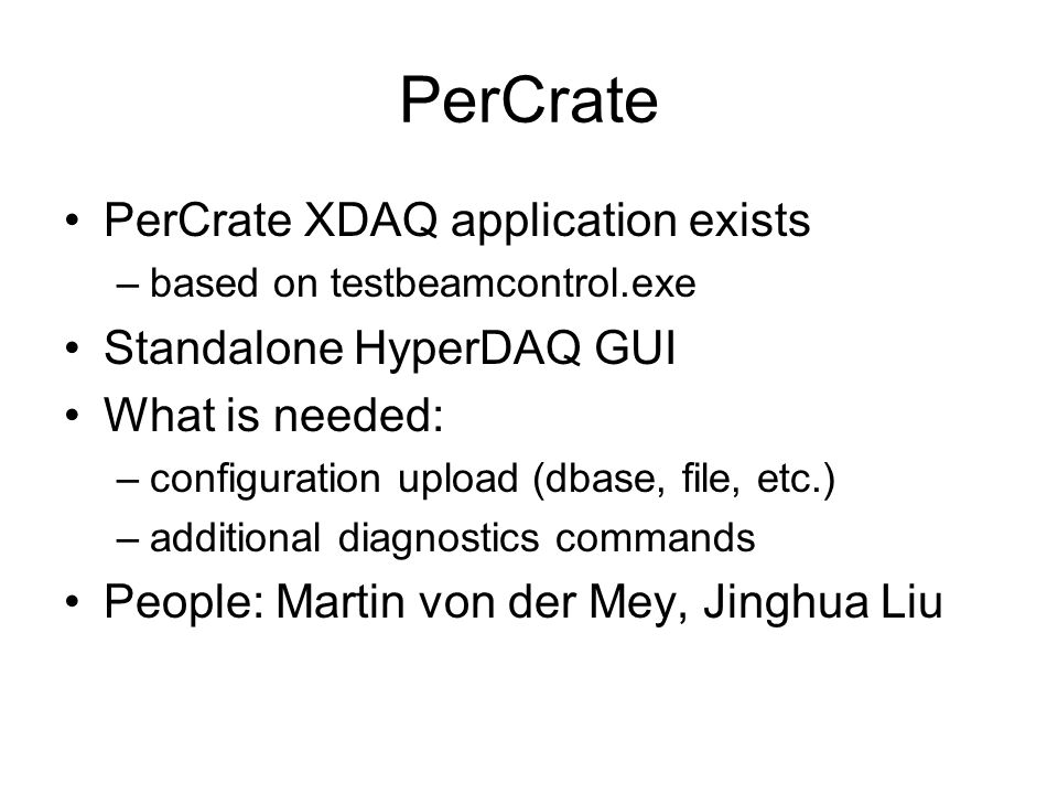 PerCrate PerCrate XDAQ application exists –based on testbeamcontrol.exe Standalone HyperDAQ GUI What is needed: –configuration upload (dbase, file, etc.) –additional diagnostics commands People: Martin von der Mey, Jinghua Liu