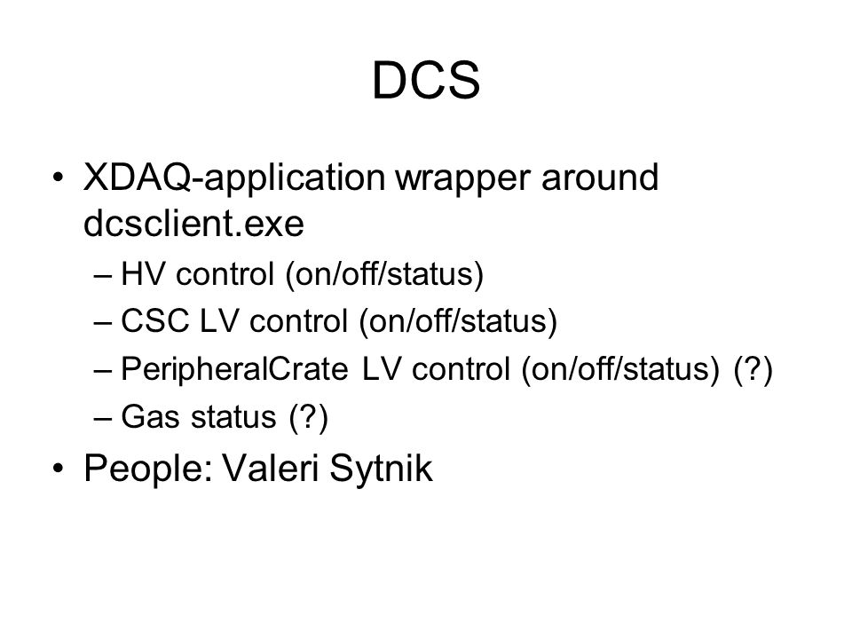 DCS XDAQ-application wrapper around dcsclient.exe –HV control (on/off/status) –CSC LV control (on/off/status) –PeripheralCrate LV control (on/off/status) ( ) –Gas status ( ) People: Valeri Sytnik