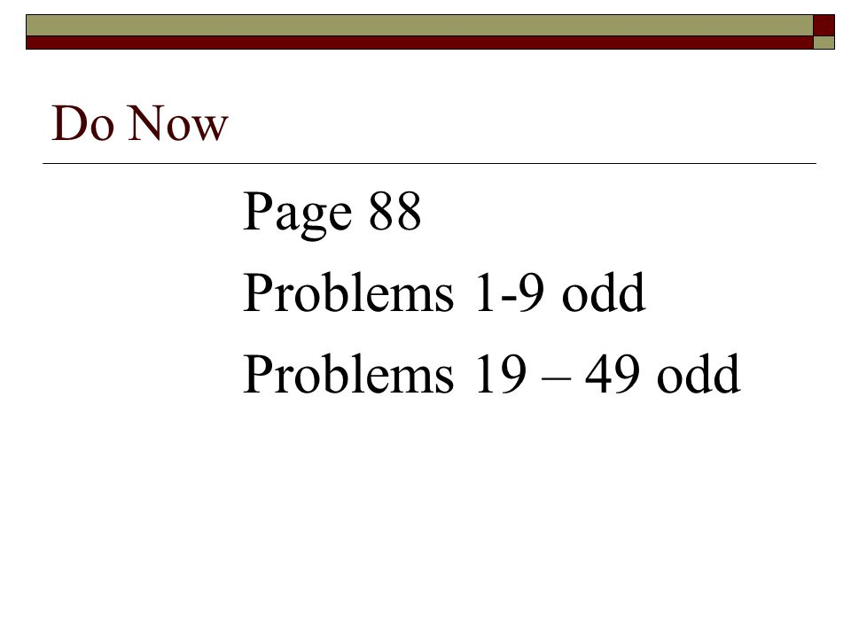 Do Now Page 88 Problems 1-9 odd Problems 19 – 49 odd
