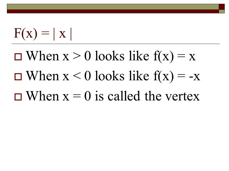 F(x) = | x |  When x > 0 looks like f(x) = x  When x < 0 looks like f(x) = -x  When x = 0 is called the vertex