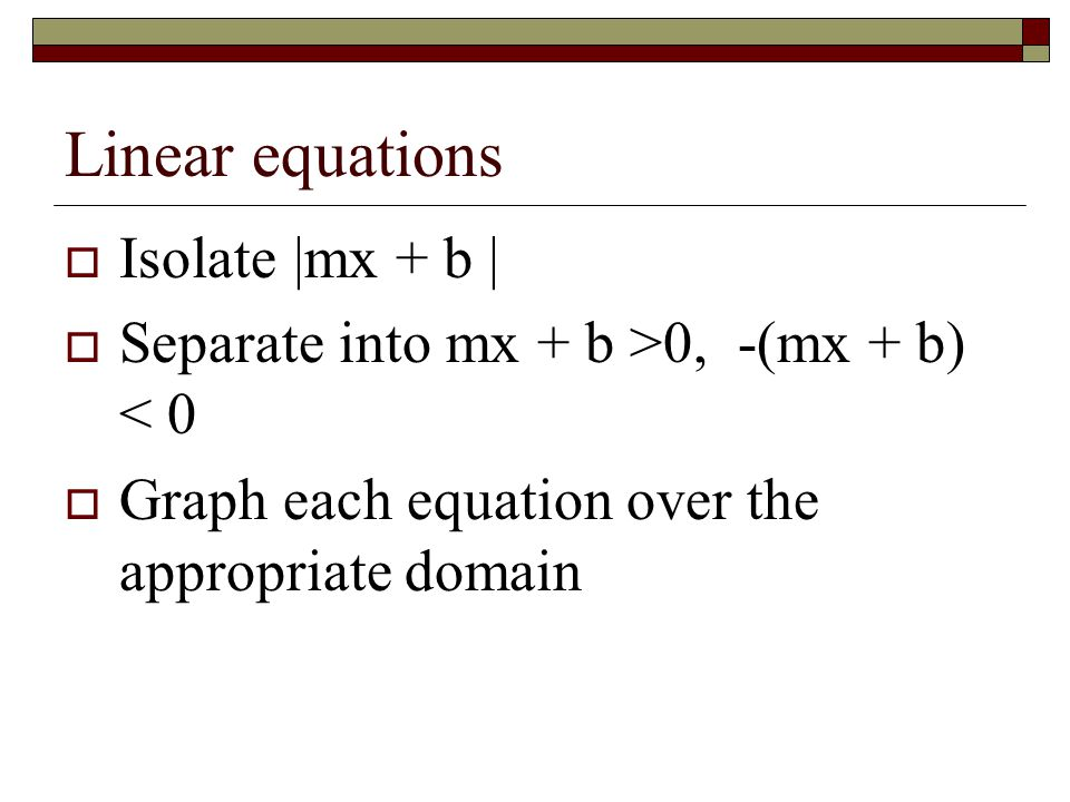 Linear equations  Isolate |mx + b |  Separate into mx + b >0, -(mx + b) < 0  Graph each equation over the appropriate domain