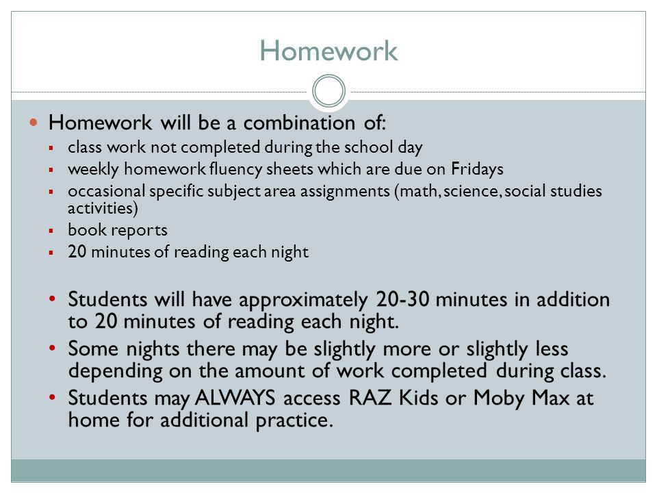 Homework Homework will be a combination of:  class work not completed during the school day  weekly homework fluency sheets which are due on Fridays  occasional specific subject area assignments (math, science, social studies activities)  book reports  20 minutes of reading each night Students will have approximately 20-30 minutes in addition to 20 minutes of reading each night.