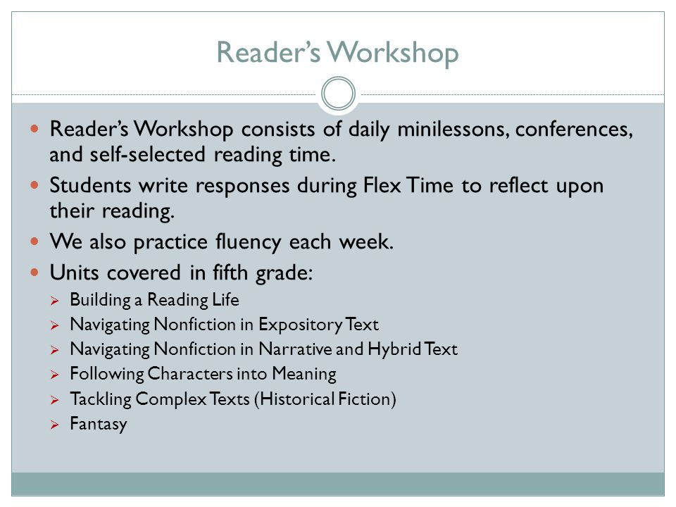 Reader's Workshop Reader's Workshop consists of daily minilessons, conferences, and self-selected reading time.