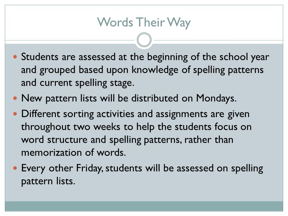Words Their Way Students are assessed at the beginning of the school year and grouped based upon knowledge of spelling patterns and current spelling stage.