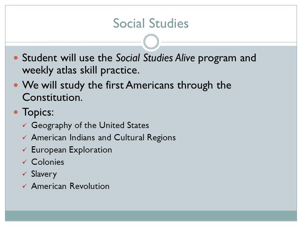 Social Studies Student will use the Social Studies Alive program and weekly atlas skill practice.