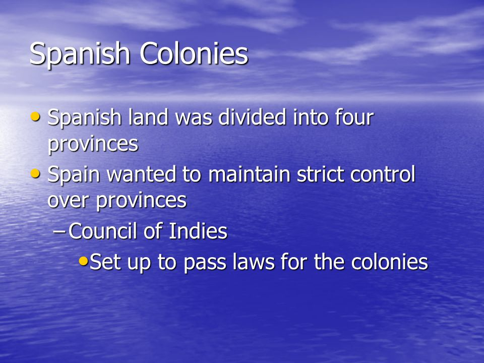 Spanish Colonies Spanish land was divided into four provinces Spanish land was divided into four provinces Spain wanted to maintain strict control over provinces Spain wanted to maintain strict control over provinces –Council of Indies Set up to pass laws for the colonies Set up to pass laws for the colonies