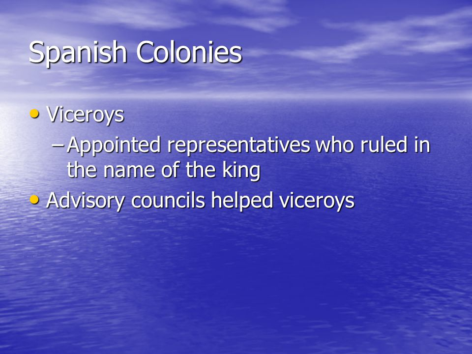 Spanish Colonies Viceroys Viceroys –Appointed representatives who ruled in the name of the king Advisory councils helped viceroys Advisory councils helped viceroys