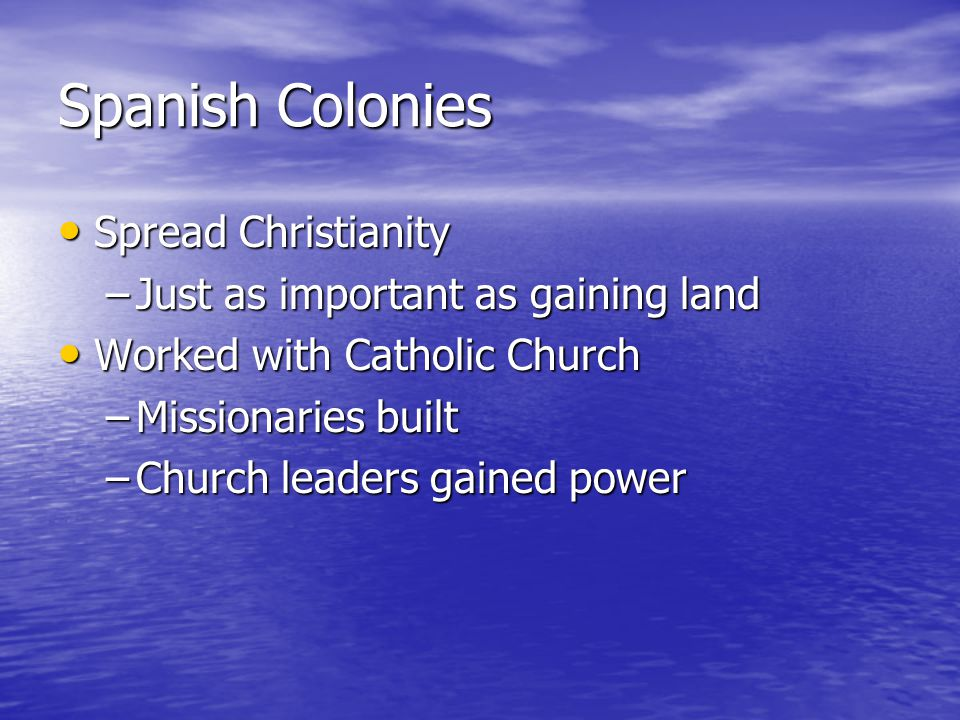 Spanish Colonies Spread Christianity Spread Christianity –Just as important as gaining land Worked with Catholic Church Worked with Catholic Church –Missionaries built –Church leaders gained power