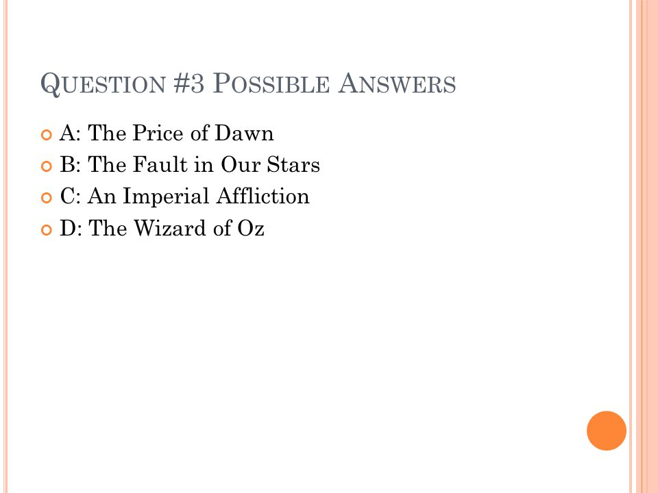 Q UESTION #3 P OSSIBLE A NSWERS A: The Price of Dawn B: The Fault in Our Stars C: An Imperial Affliction D: The Wizard of Oz