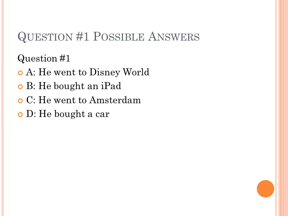 Q UESTION #1 P OSSIBLE A NSWERS Question #1 A: He went to Disney World B: He bought an iPad C: He went to Amsterdam D: He bought a car