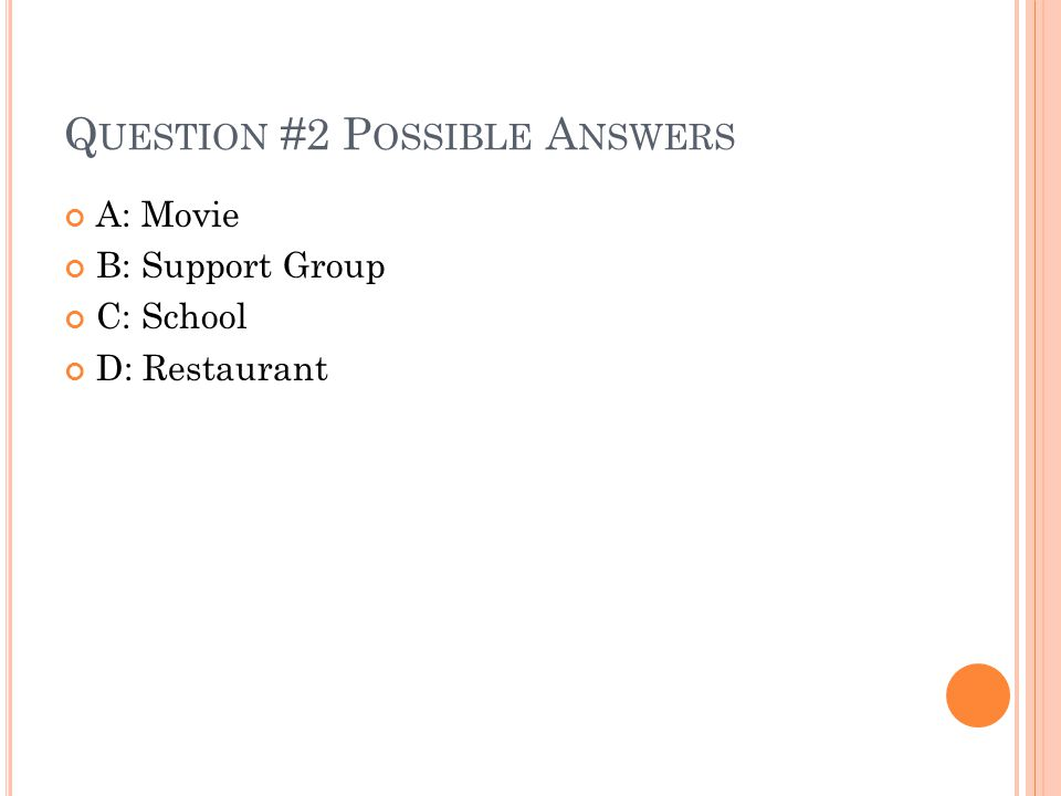 Q UESTION #2 P OSSIBLE A NSWERS A: Movie B: Support Group C: School D: Restaurant