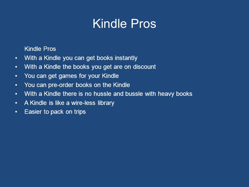 Kindle Pros With a Kindle you can get books instantly With a Kindle the books you get are on discount You can get games for your Kindle You can pre-order books on the Kindle With a Kindle there is no hussle and bussle with heavy books A Kindle is like a wire-less library Easier to pack on trips