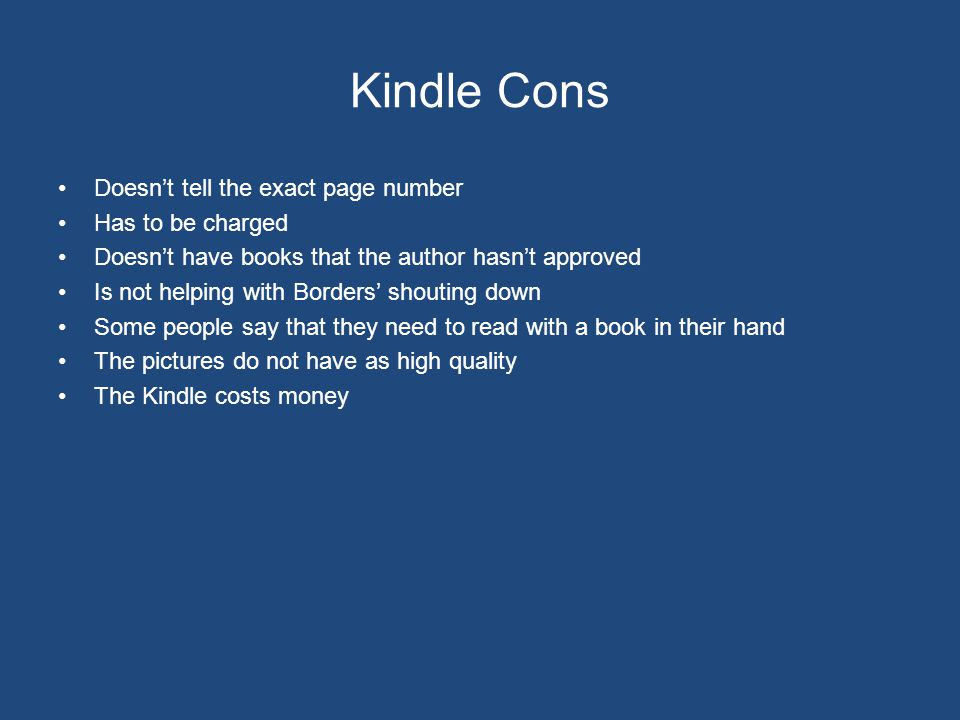 Kindle Cons Doesn't tell the exact page number Has to be charged Doesn't have books that the author hasn't approved Is not helping with Borders' shouting down Some people say that they need to read with a book in their hand The pictures do not have as high quality The Kindle costs money