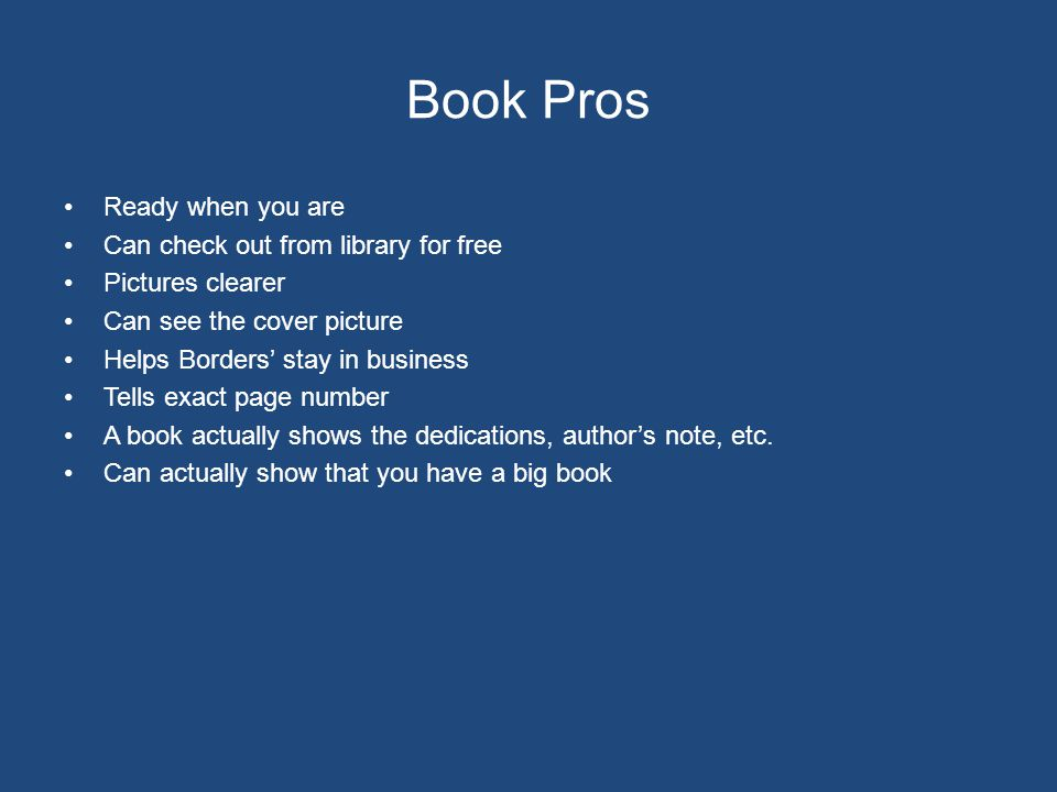 Book Pros Ready when you are Can check out from library for free Pictures clearer Can see the cover picture Helps Borders' stay in business Tells exact page number A book actually shows the dedications, author's note, etc.