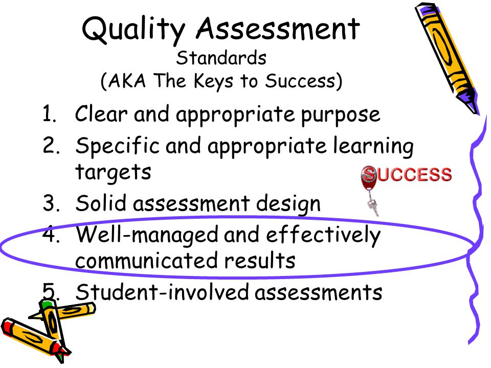 Quality Assessment Standards (AKA The Keys to Success) 1.Clear and appropriate purpose 2.Specific and appropriate learning targets 3.Solid assessment design 4.Well-managed and effectively communicated results 5.Student-involved assessments