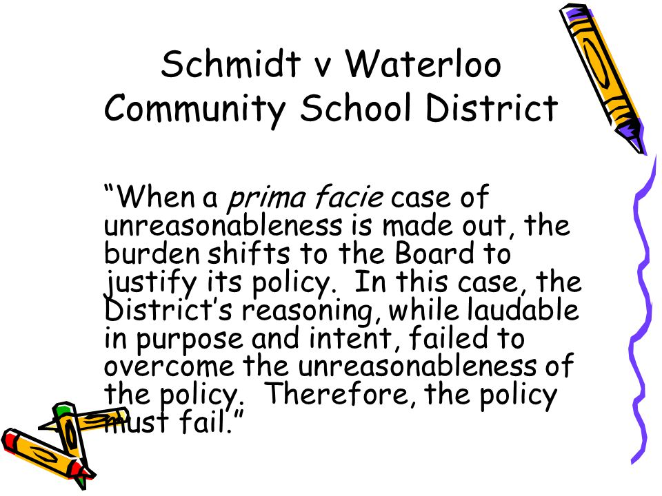 Schmidt v Waterloo Community School District When a prima facie case of unreasonableness is made out, the burden shifts to the Board to justify its policy.