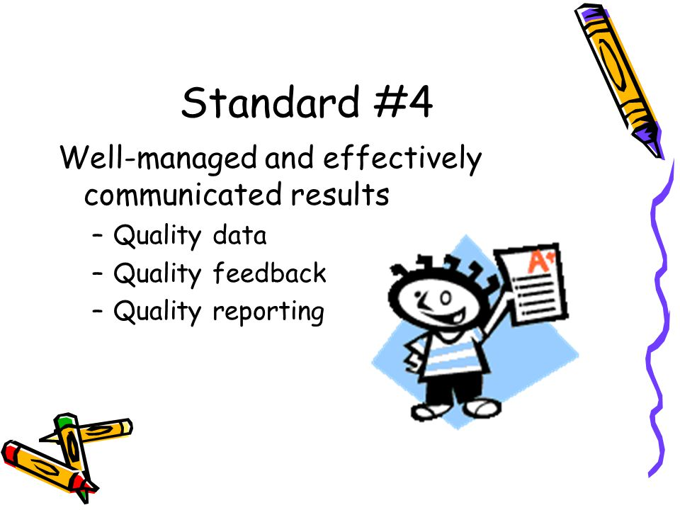 Standard #4 Well-managed and effectively communicated results –Quality data –Quality feedback –Quality reporting