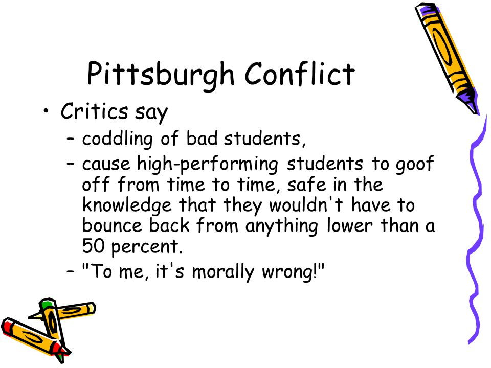 Pittsburgh Conflict Critics say –coddling of bad students, –cause high-performing students to goof off from time to time, safe in the knowledge that they wouldn t have to bounce back from anything lower than a 50 percent.