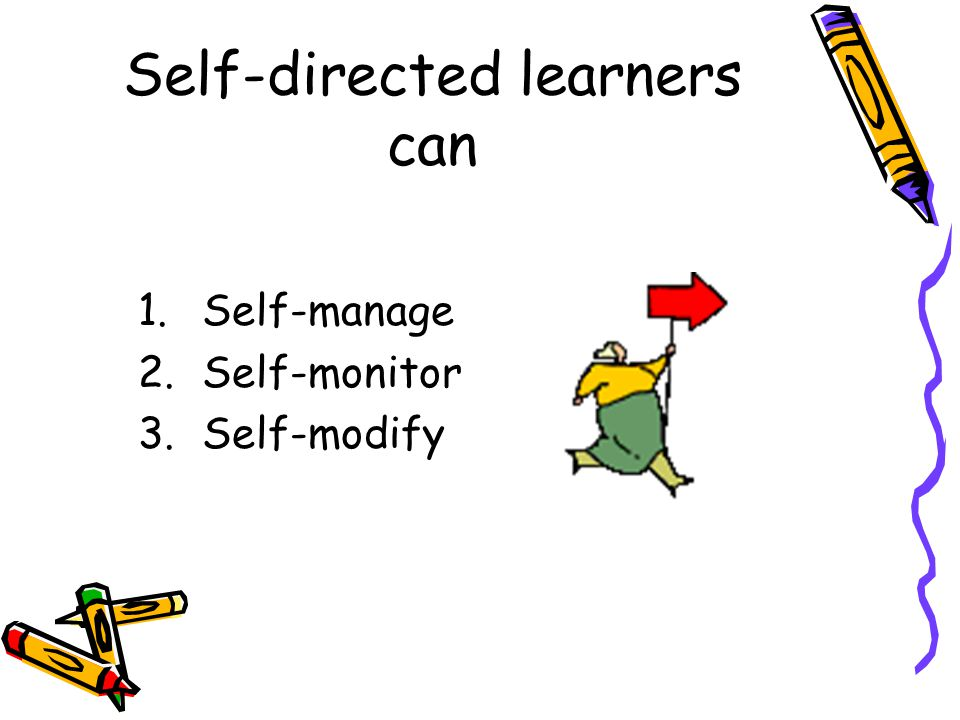 Self-directed learners can 1.Self-manage 2.Self-monitor 3.Self-modify