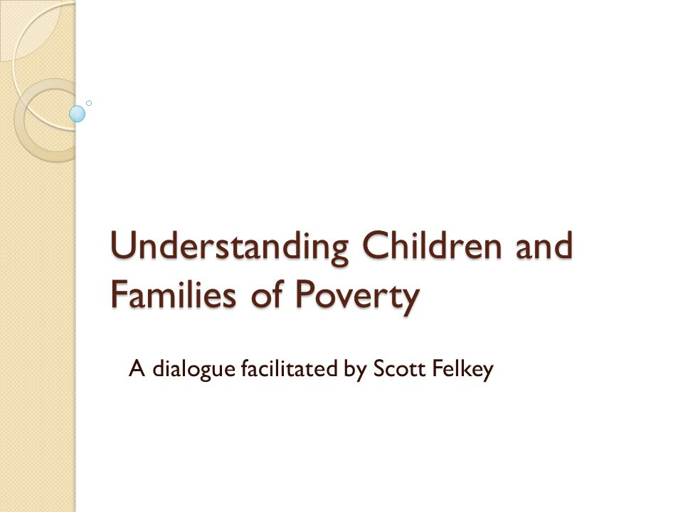 Understanding Children and Families of Poverty A dialogue facilitated by Scott Felkey