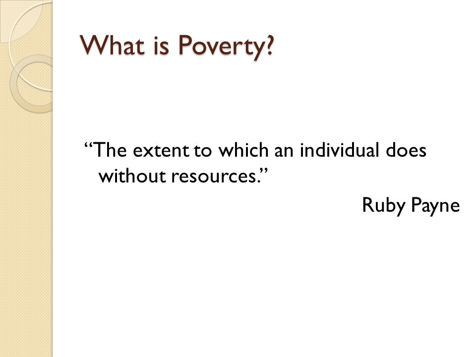 What is Poverty The extent to which an individual does without resources. Ruby Payne