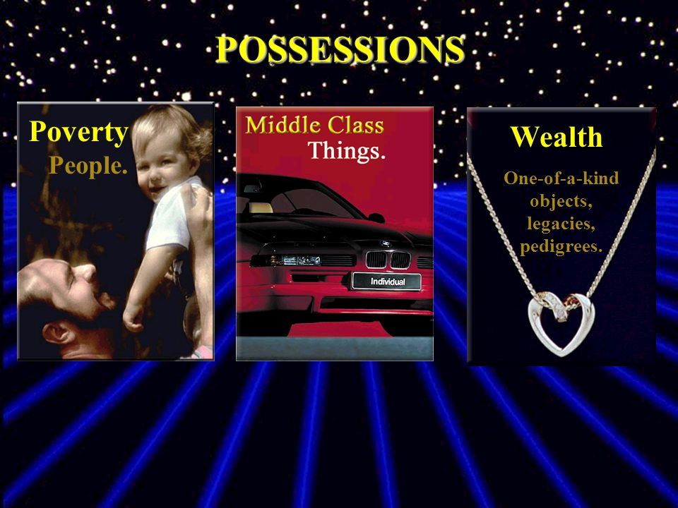 Wealth One-of-a-kind objects, legacies, pedigrees. POSSESSIONSPOSSESSIONS Poverty People.