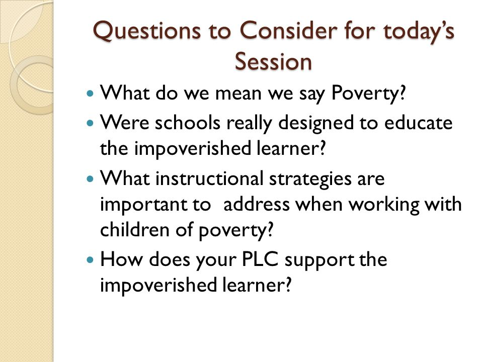Questions to Consider for today's Session What do we mean we say Poverty.
