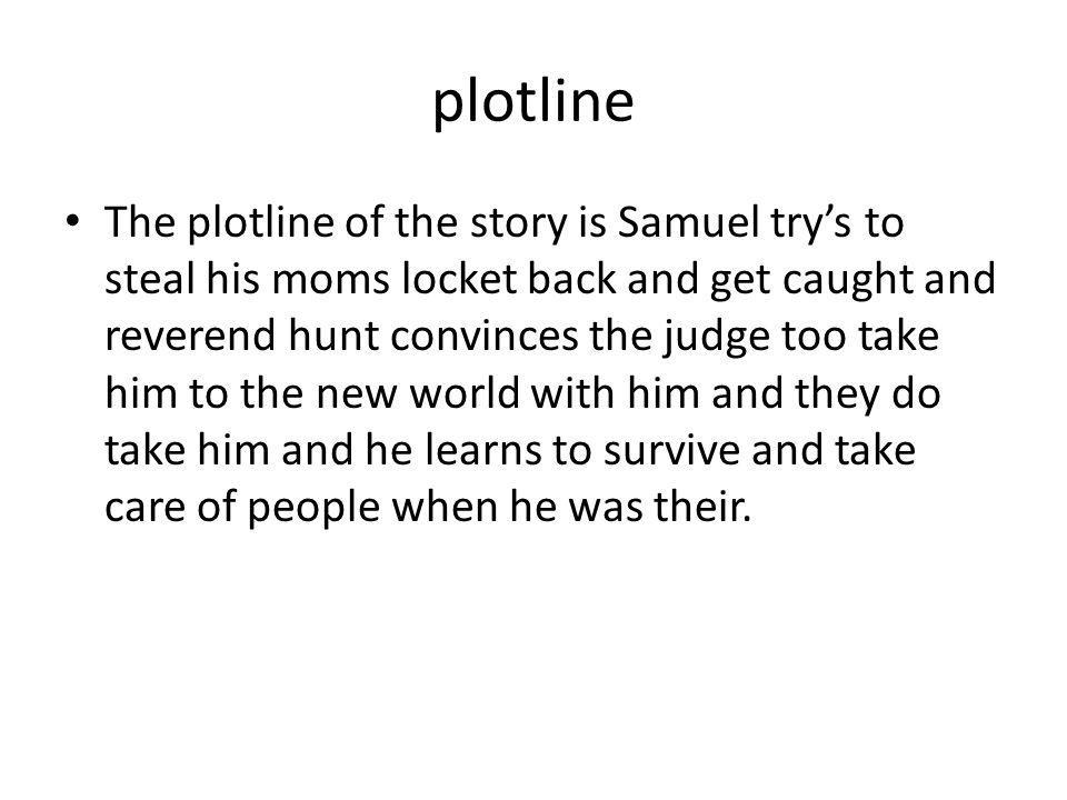 plotline The plotline of the story is Samuel try's to steal his moms locket back and get caught and reverend hunt convinces the judge too take him to the new world with him and they do take him and he learns to survive and take care of people when he was their.