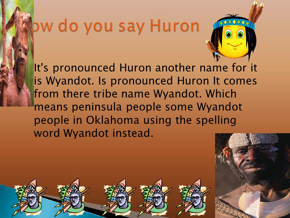  It s pronounced Huron another name for it is Wyandot.