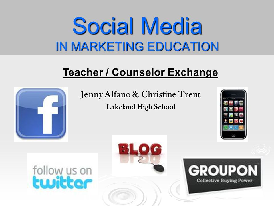 Social Media IN MARKETING EDUCATION Teacher / Counselor Exchange Jenny Alfano & Christine Trent Lakeland High School