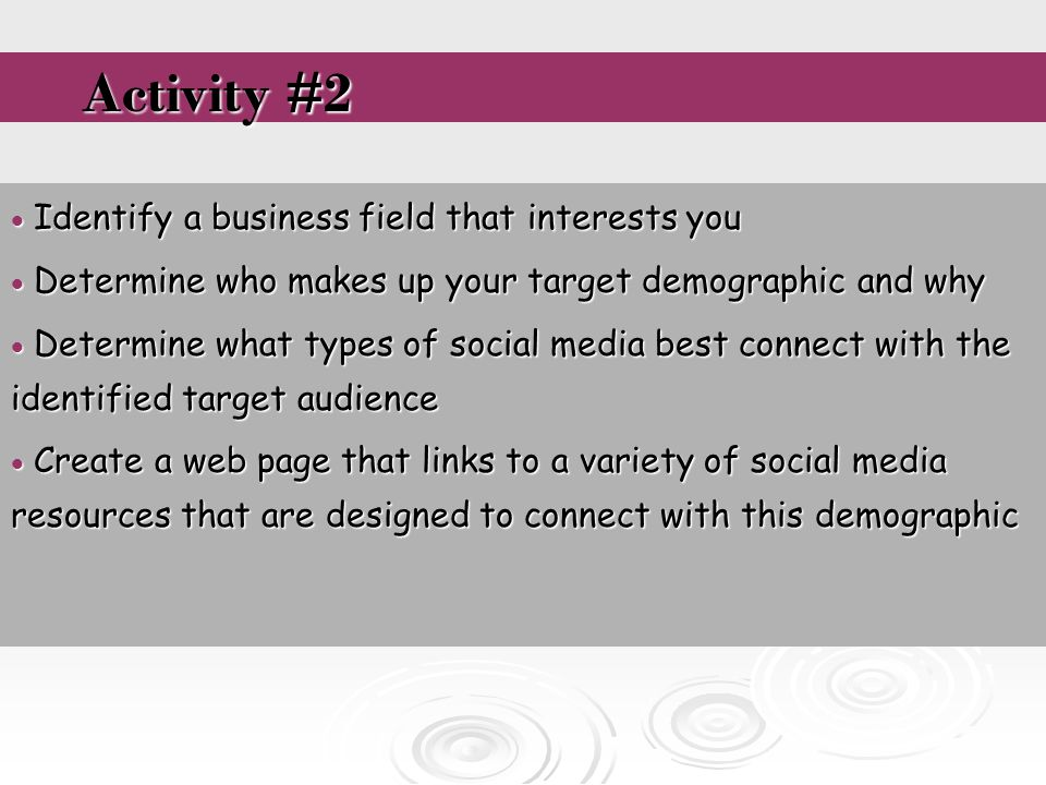  Identify a business field that interests you  Determine who makes up your target demographic and why  Determine what types of social media best connect with the identified target audience  Create a web page that links to a variety of social media resources that are designed to connect with this demographic Activity #2 Activity #2