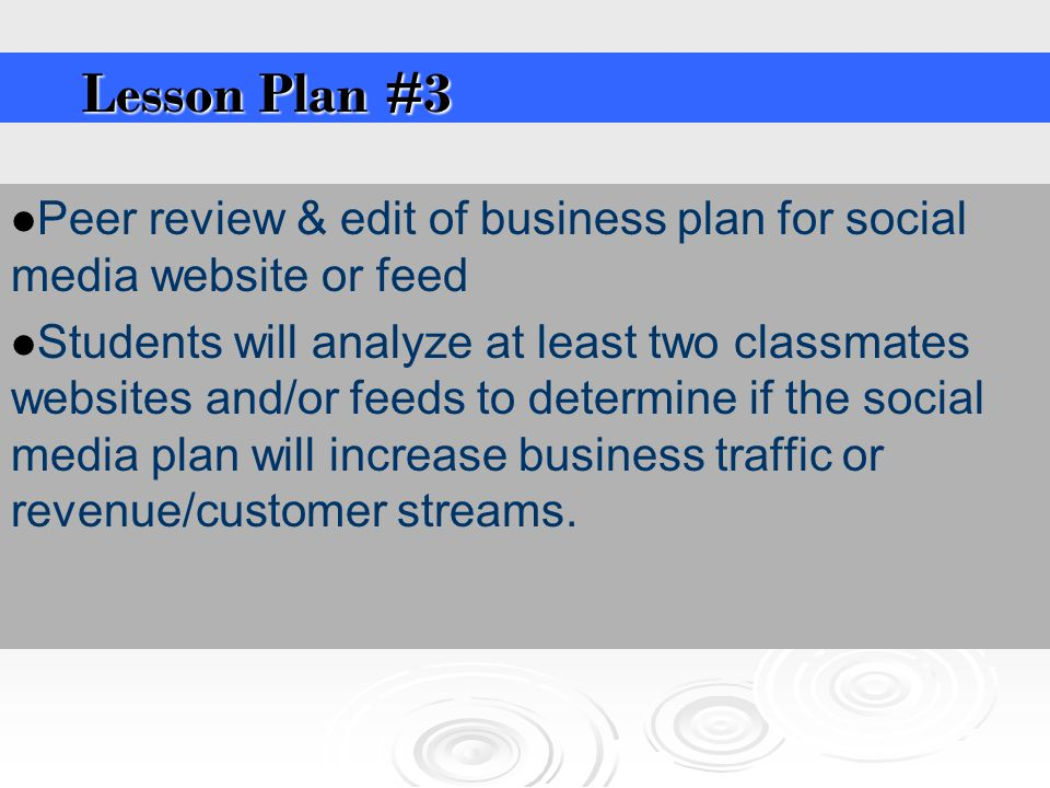Peer review & edit of business plan for social media website or feed Students will analyze at least two classmates websites and/or feeds to determine if the social media plan will increase business traffic or revenue/customer streams.