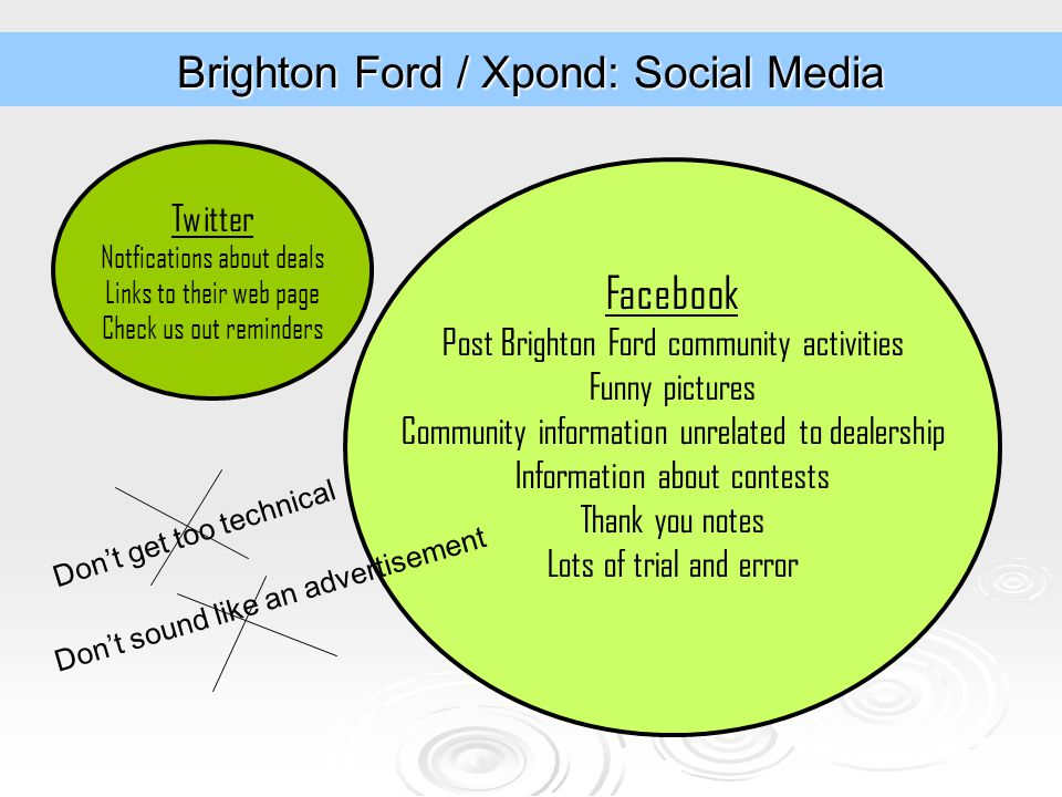 Brighton Ford / Xpond: Social Media Twitter Notfications about deals Links to their web page Check us out reminders Facebook Post Brighton Ford community activities Funny pictures Community information unrelated to dealership Information about contests Thank you notes Lots of trial and error Don't get too technical Don't sound like an advertisement
