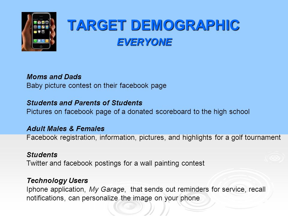 TARGET DEMOGRAPHIC EVERYONE Moms and Dads Baby picture contest on their facebook page Students and Parents of Students Pictures on facebook page of a donated scoreboard to the high school Adult Males & Females Facebook registration, information, pictures, and highlights for a golf tournament Students Twitter and facebook postings for a wall painting contest Technology Users Iphone application, My Garage, that sends out reminders for service, recall notifications, can personalize the image on your phone