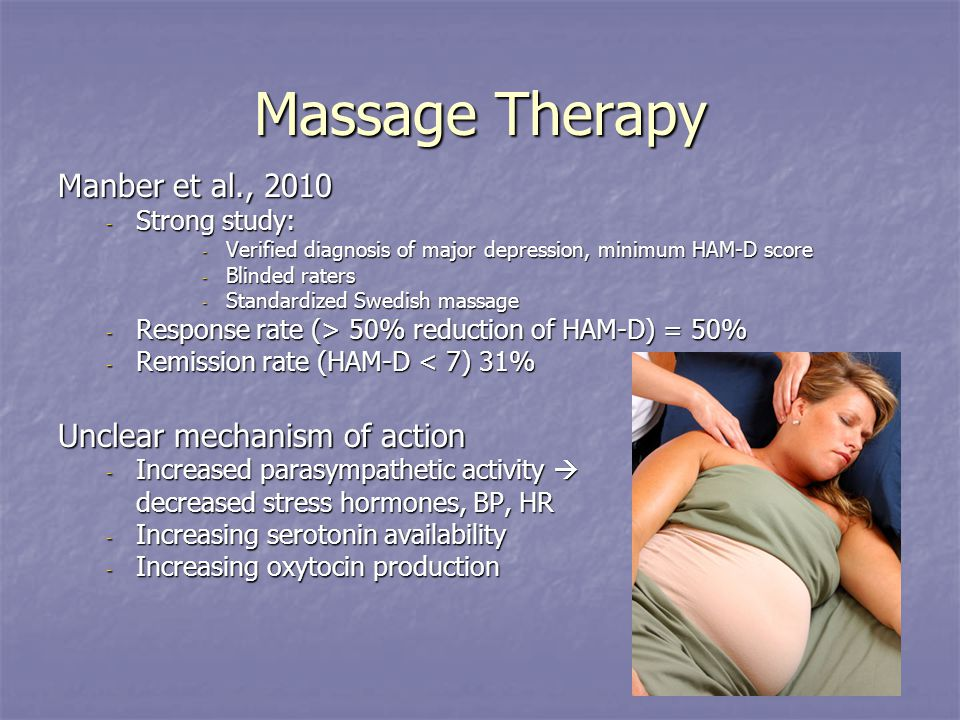 Massage Therapy Manber et al., 2010 - Strong study: - Verified diagnosis of major depression, minimum HAM-D score - Blinded raters - Standardized Swedish massage - Response rate (> 50% reduction of HAM-D) = 50% - Remission rate (HAM-D < 7) 31% Unclear mechanism of action - Increased parasympathetic activity  decreased stress hormones, BP, HR - Increasing serotonin availability - Increasing oxytocin production