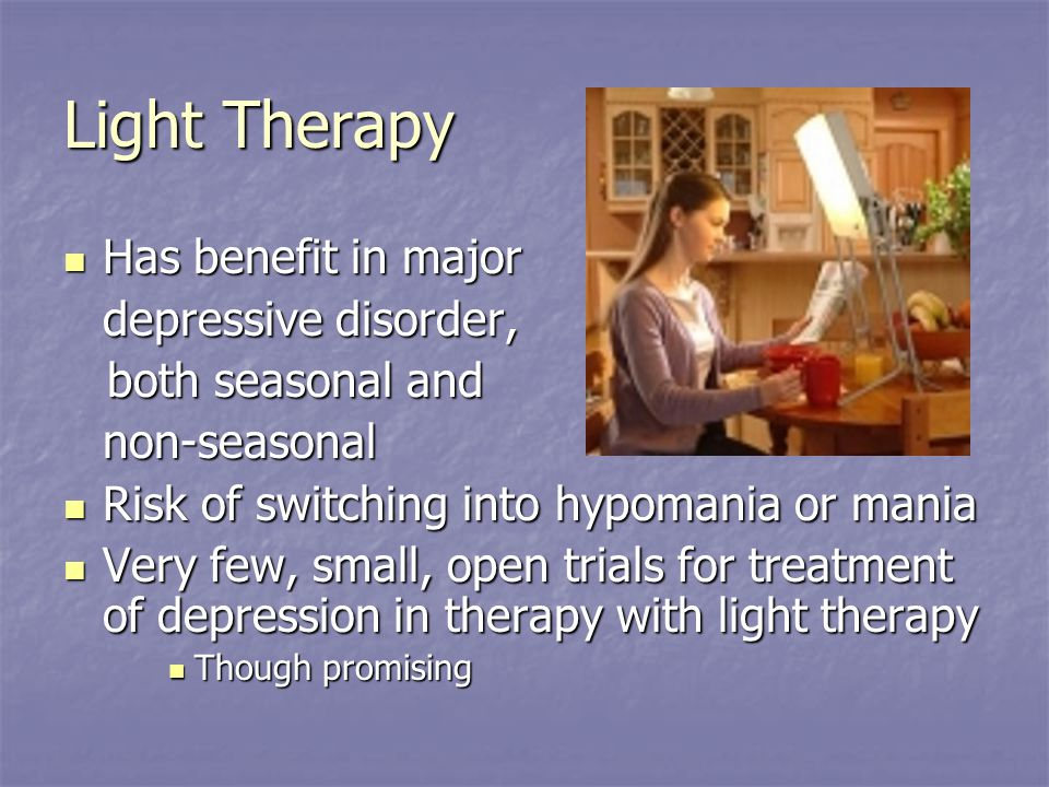 Light Therapy Has benefit in major Has benefit in major depressive disorder, both seasonal and both seasonal andnon-seasonal Risk of switching into hypomania or mania Risk of switching into hypomania or mania Very few, small, open trials for treatment of depression in therapy with light therapy Very few, small, open trials for treatment of depression in therapy with light therapy Though promising Though promising