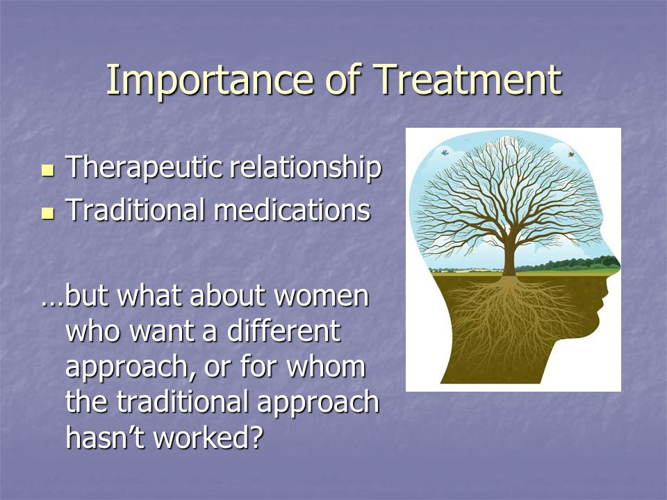 Importance of Treatment Therapeutic relationship Therapeutic relationship Traditional medications Traditional medications …but what about women who want a different approach, or for whom the traditional approach hasn't worked