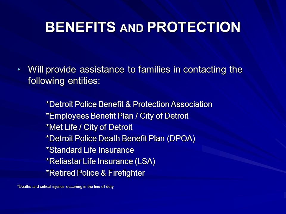 BENEFITS AND PROTECTION Will provide assistance to families in contacting the following entities: Will provide assistance to families in contacting the following entities: *Detroit Police Benefit & Protection Association *Employees Benefit Plan / City of Detroit *Met Life / City of Detroit *Detroit Police Death Benefit Plan (DPOA) *Standard Life Insurance *Reliastar Life Insurance (LSA) *Retired Police & Firefighter *Deaths and critical injuries occurring in the line of duty