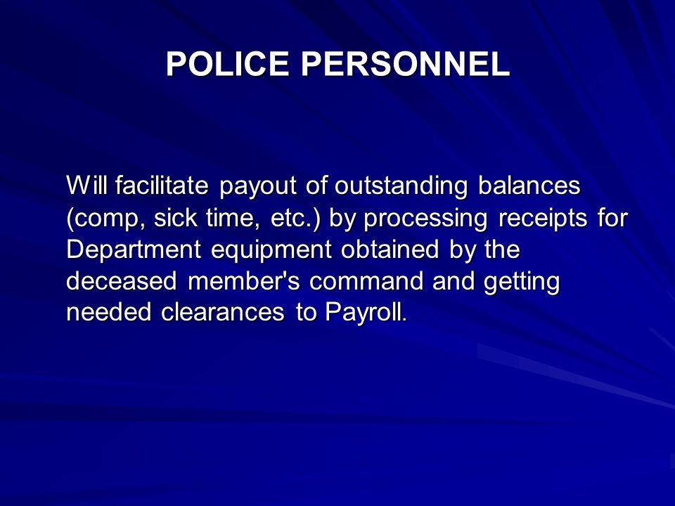 POLICE PERSONNEL Will facilitate payout of outstanding balances (comp, sick time, etc.) by processing receipts for Department equipment obtained by the deceased member s command and getting needed clearances to Payroll.