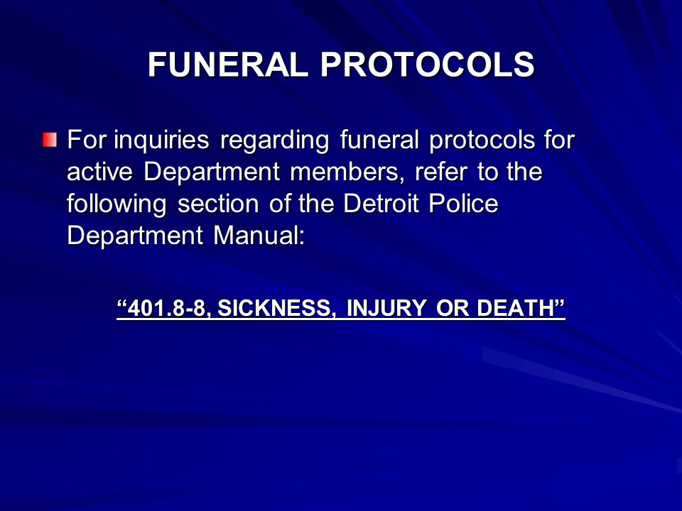 FUNERAL PROTOCOLS For inquiries regarding funeral protocols for active Department members, refer to the following section of the Detroit Police Department Manual: 401.8-8, SICKNESS, INJURY OR DEATH