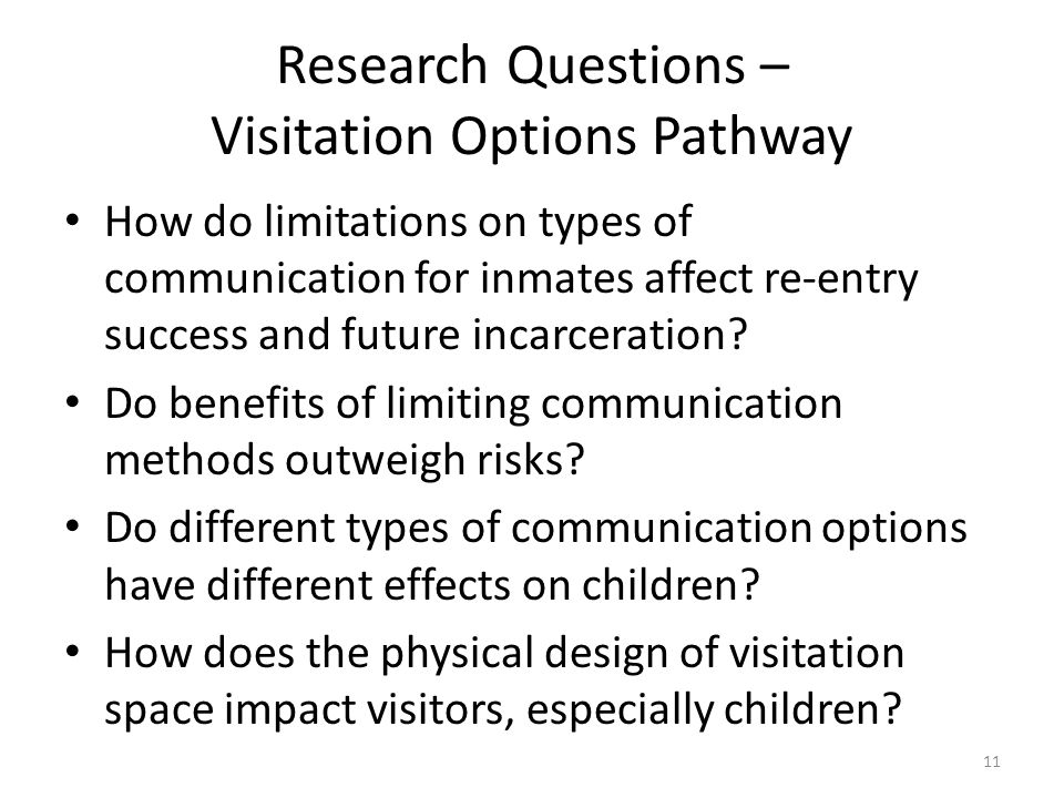 Research Questions – Visitation Options Pathway How do limitations on types of communication for inmates affect re-entry success and future incarceration.