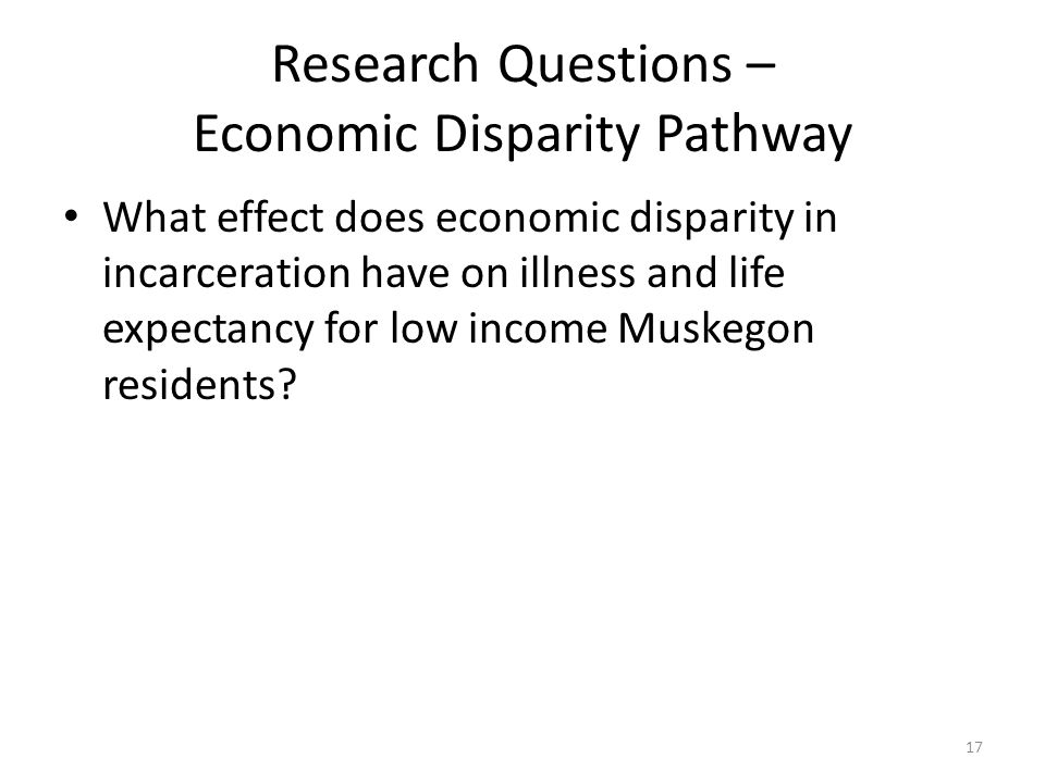 Research Questions – Economic Disparity Pathway What effect does economic disparity in incarceration have on illness and life expectancy for low income Muskegon residents.