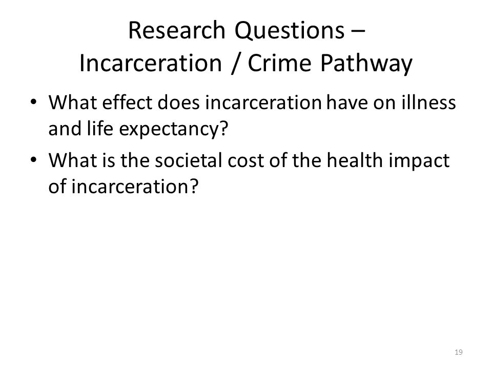 Research Questions – Incarceration / Crime Pathway What effect does incarceration have on illness and life expectancy.