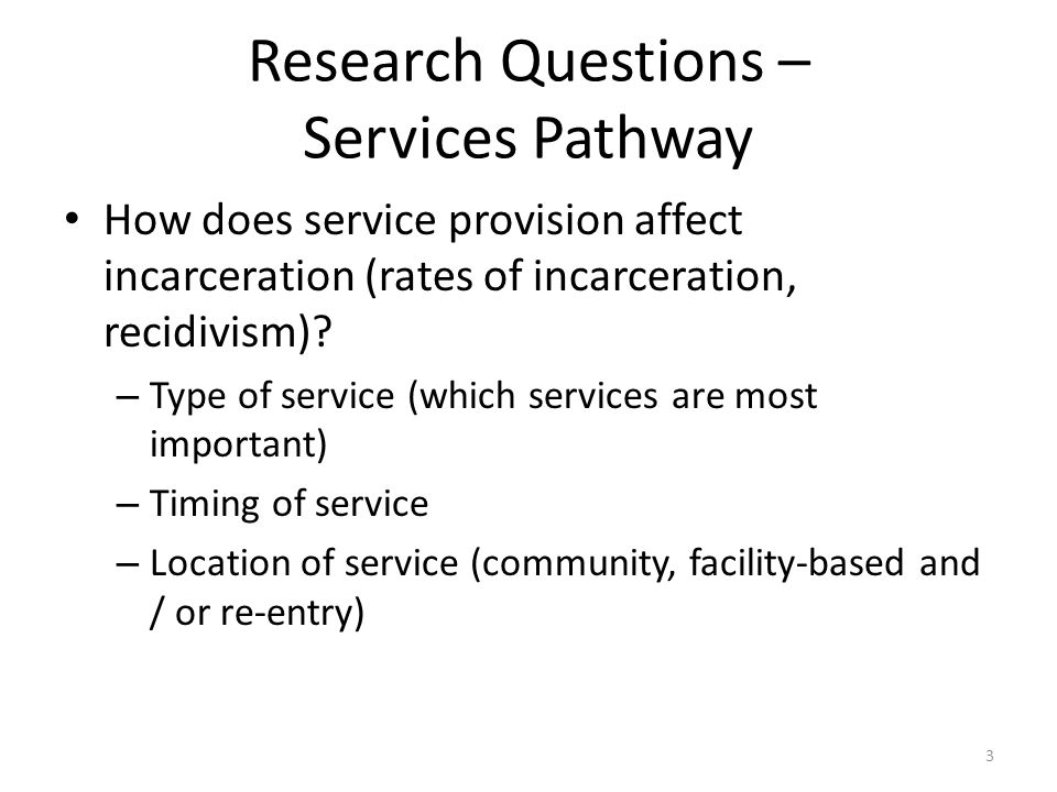 Research Questions – Services Pathway How does service provision affect incarceration (rates of incarceration, recidivism).