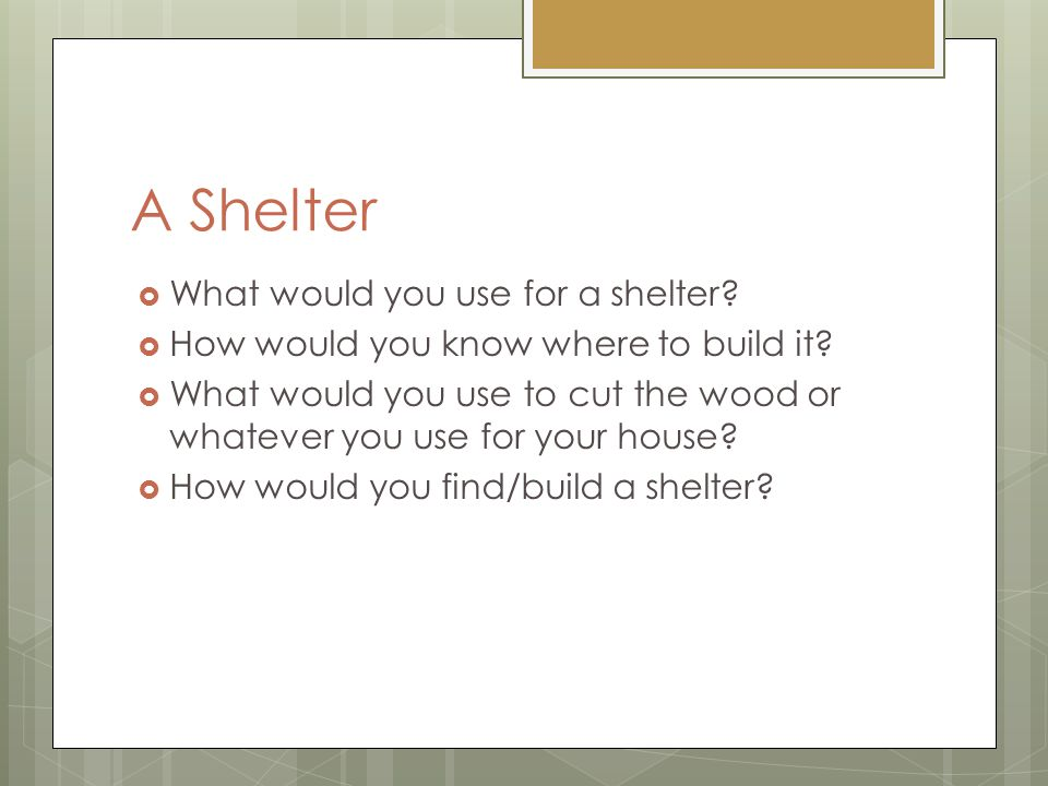 A Shelter  What would you use for a shelter.  How would you know where to build it.
